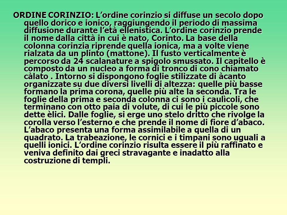 ORDINE CORINZIO: L'ordine corinzio si diffuse un secolo dopo quello dorico e ionico, raggiungendo il periodo di massima diffusione durante l'età ellen