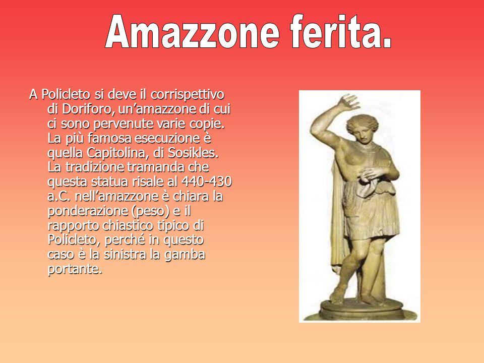 A Policleto si deve il corrispettivo di Doriforo, un'amazzone di cui ci sono pervenute varie copie. La più famosa esecuzione è quella Capitolina, di S