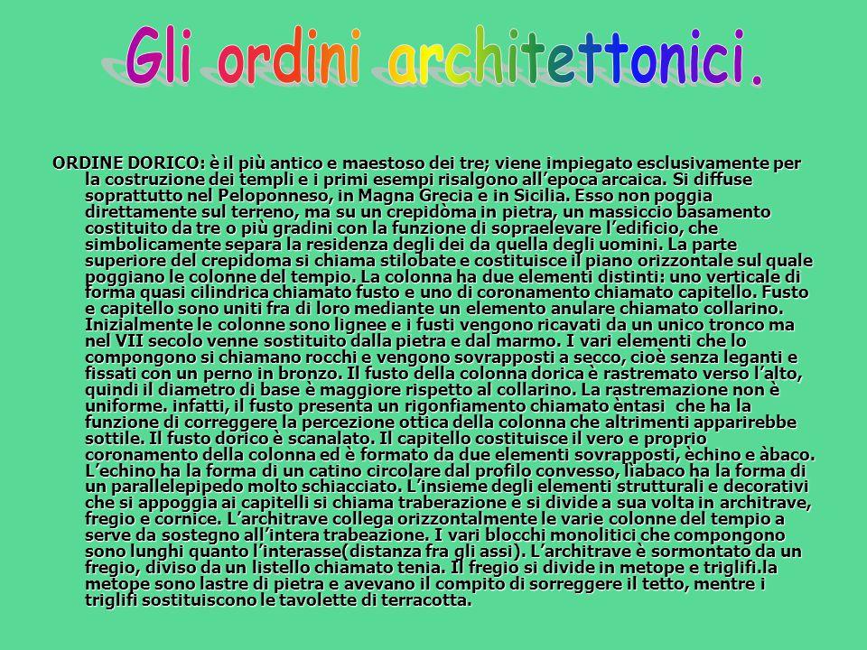 ORDINE DORICO: è il più antico e maestoso dei tre; viene impiegato esclusivamente per la costruzione dei templi e i primi esempi risalgono all'epoca a