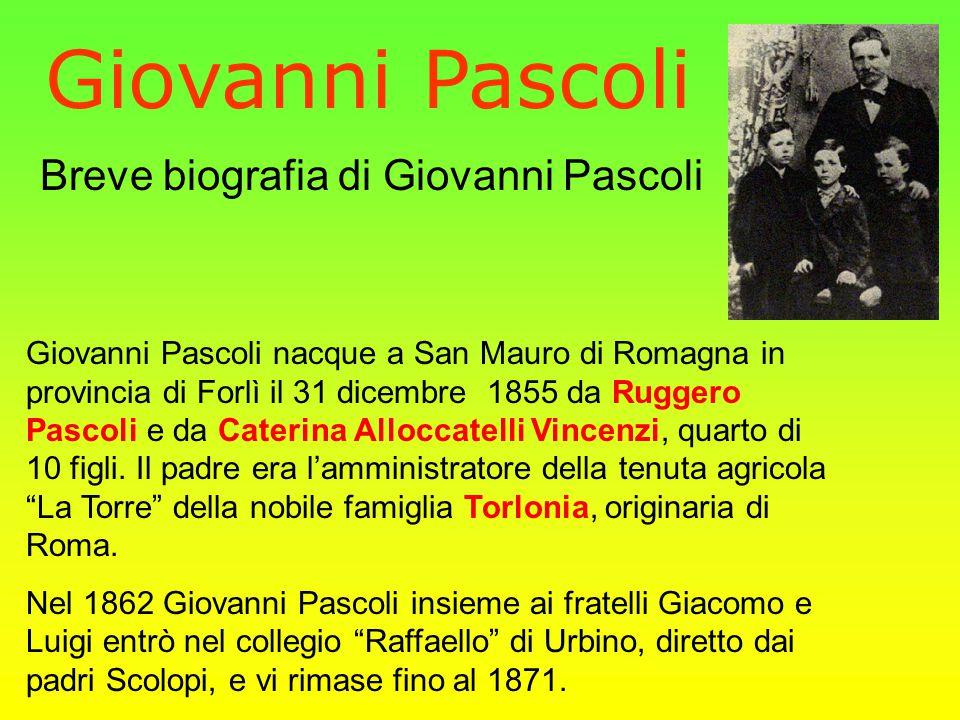Giovanni Pascoli Giovanni Pascoli nacque a San Mauro di Romagna in provincia di Forlì il 31 dicembre 1855 da Ruggero Pascoli e da Caterina Alloccatelli Vincenzi, quarto di 10 figli.
