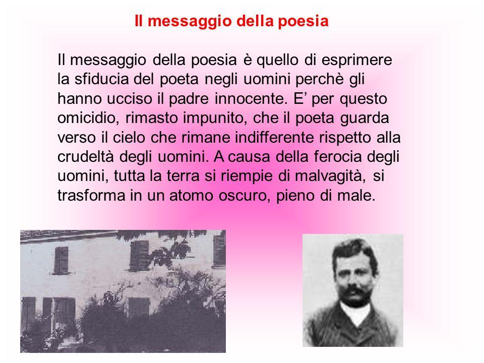 Il messaggio della poesia Il messaggio della poesia è quello di esprimere la sfiducia del poeta negli uomini perchè gli hanno ucciso il padre innocente.
