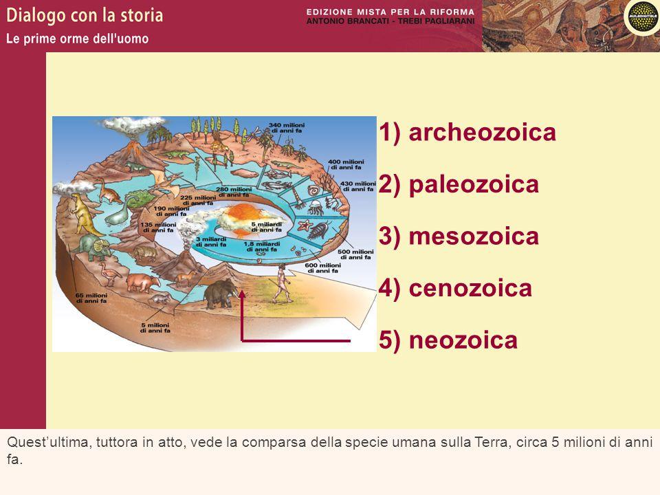 Quest'ultima, tuttora in atto, vede la comparsa della specie umana sulla Terra, circa 5 milioni di anni fa. 1) archeozoica 2) paleozoica 3) mesozoica