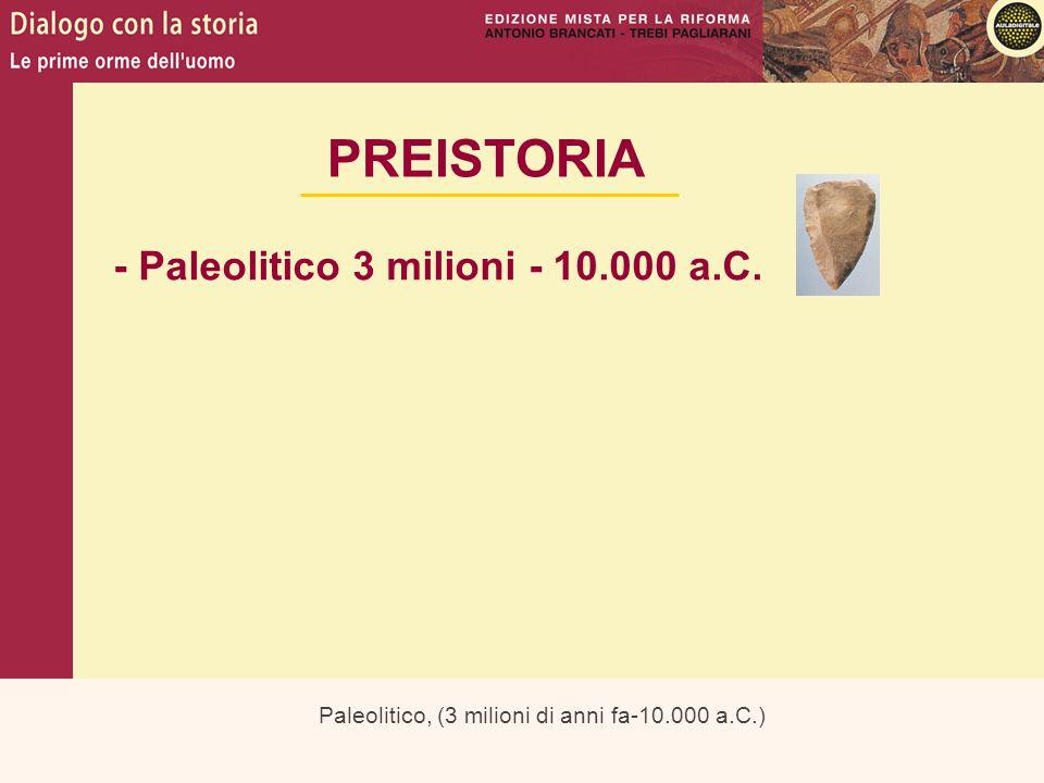 Paleolitico, (3 milioni di anni fa-10.000 a.C.) PREISTORIA - Paleolitico 3 milioni - 10.000 a.C.