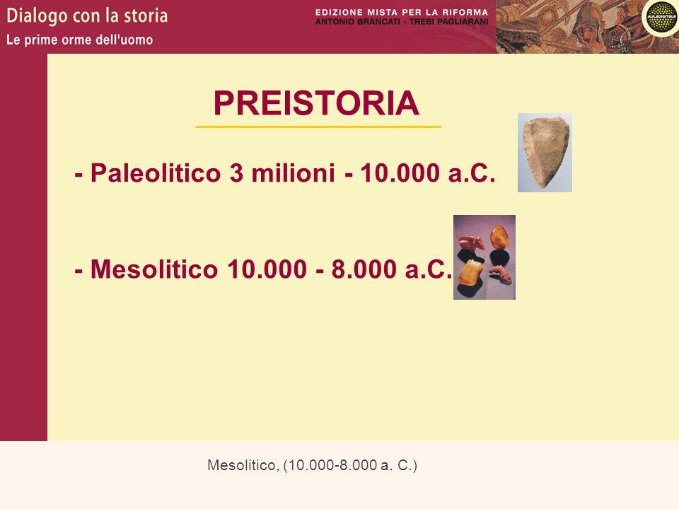 Mesolitico, (10.000-8.000 a. C.) PREISTORIA - Paleolitico 3 milioni - 10.000 a.C. - Mesolitico 10.000 - 8.000 a.C.