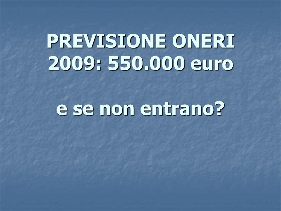 PREVISIONE ONERI 2009: 550.000 euro e se non entrano