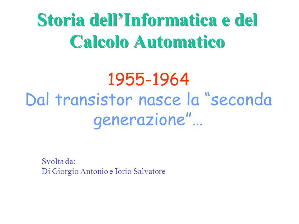 Svolta da: Di Giorgio Antonio e Iorio Salvatore Storia dell'Informatica e del Calcolo Automatico 1955-1964 Dal transistor nasce la seconda generazione …