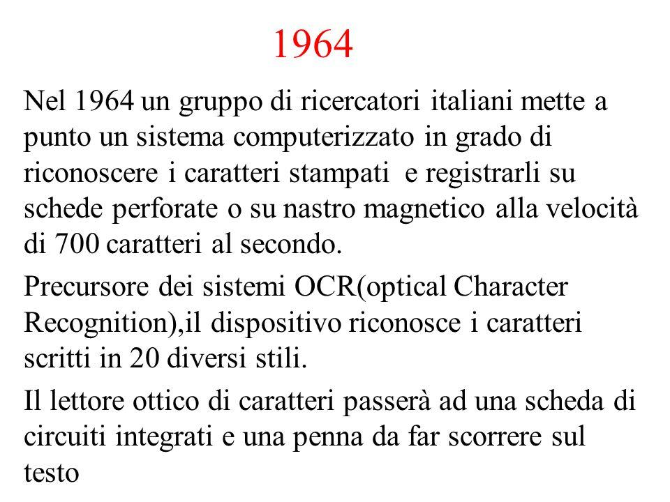 1964 Nel 1964 un gruppo di ricercatori italiani mette a punto un sistema computerizzato in grado di riconoscere i caratteri stampati e registrarli su schede perforate o su nastro magnetico alla velocità di 700 caratteri al secondo.