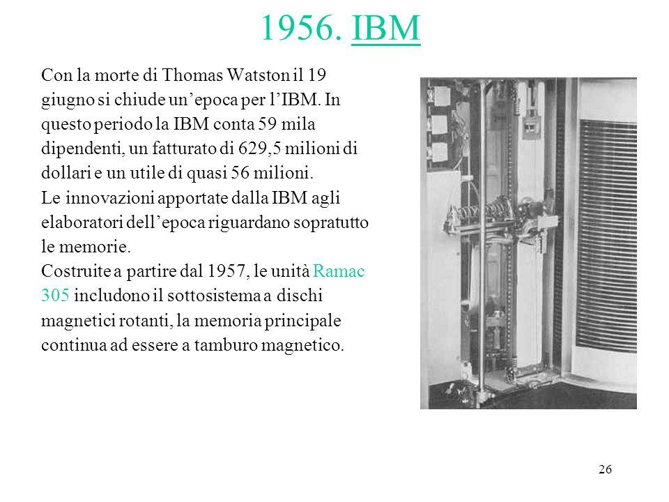 26 1956. IBM Con la morte di Thomas Watston il 19 giugno si chiude un'epoca per l'IBM. In questo periodo la IBM conta 59 mila dipendenti, un fatturato