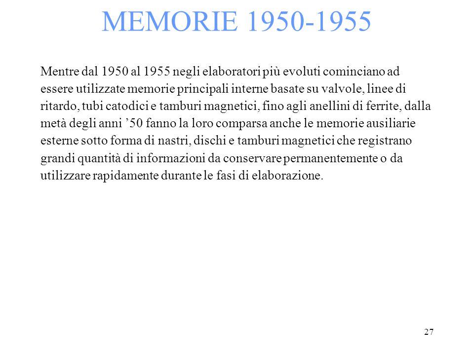 27 MEMORIE 1950-1955 Mentre dal 1950 al 1955 negli elaboratori più evoluti cominciano ad essere utilizzate memorie principali interne basate su valvol