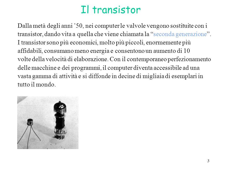 """3 Il transistor Dalla metà degli anni '50, nei computer le valvole vengono sostituite con i transistor, dando vita a quella che viene chiamata la """"sec"""