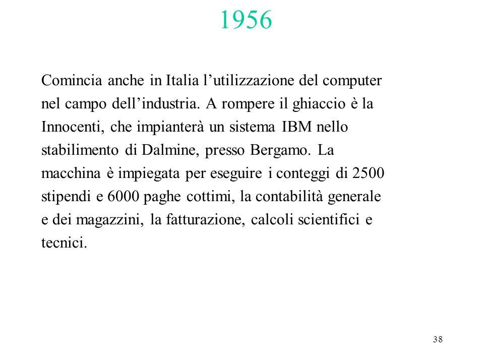 38 1956 Comincia anche in Italia l'utilizzazione del computer nel campo dell'industria. A rompere il ghiaccio è la Innocenti, che impianterà un sistem