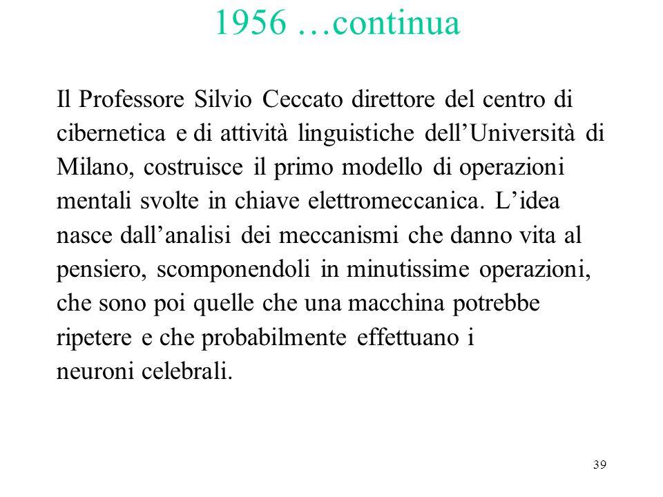 39 1956 …continua Il Professore Silvio Ceccato direttore del centro di cibernetica e di attività linguistiche dell'Università di Milano, costruisce il primo modello di operazioni mentali svolte in chiave elettromeccanica.