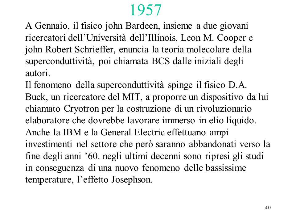 40 1957 A Gennaio, il fisico john Bardeen, insieme a due giovani ricercatori dell'Università dell'Illinois, Leon M. Cooper e john Robert Schrieffer, e