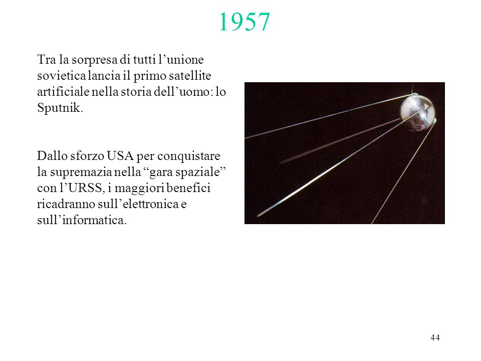 44 1957 Tra la sorpresa di tutti l'unione sovietica lancia il primo satellite artificiale nella storia dell'uomo: lo Sputnik.