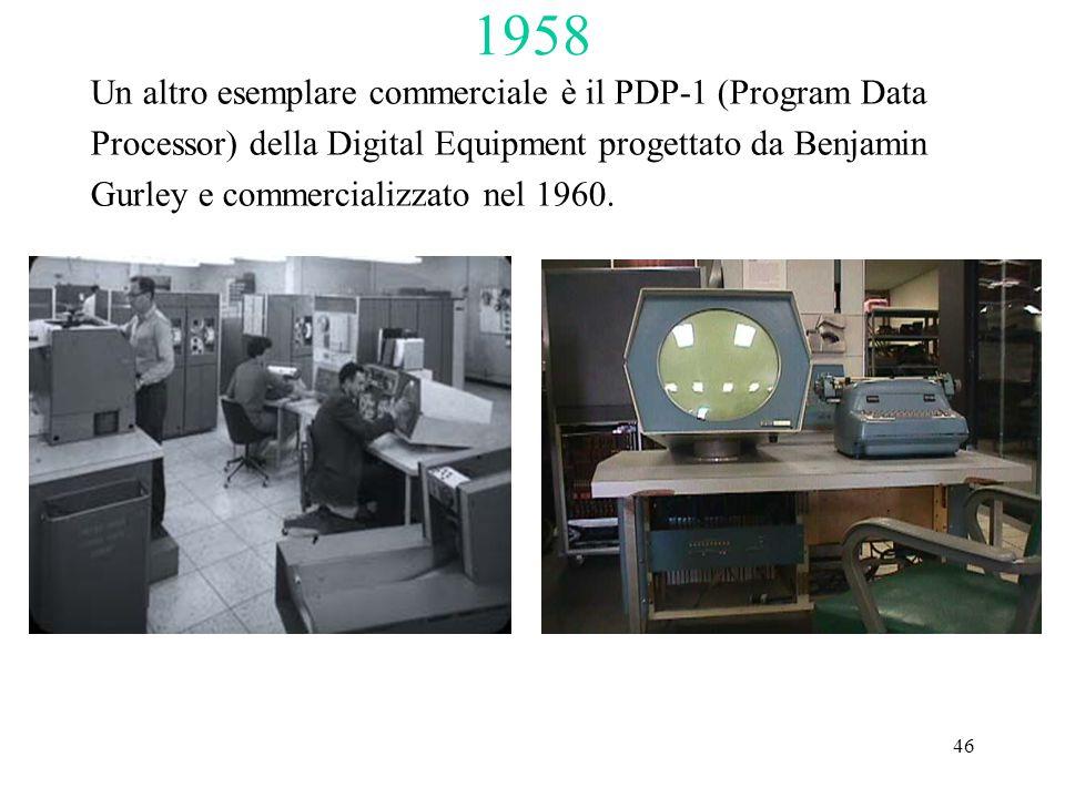 46 1958 Un altro esemplare commerciale è il PDP-1 (Program Data Processor) della Digital Equipment progettato da Benjamin Gurley e commercializzato ne