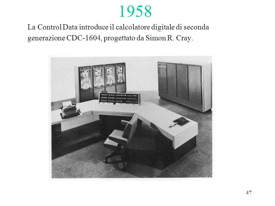 47 1958 La Control Data introduce il calcolatore digitale di seconda generazione CDC-1604, progettato da Simon R.