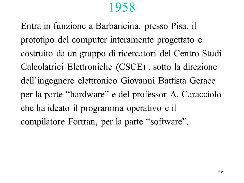 49 1958 Entra in funzione a Barbaricina, presso Pisa, il prototipo del computer interamente progettato e costruito da un gruppo di ricercatori del Centro Studi Calcolatrici Elettroniche (CSCE), sotto la direzione dell'ingegnere elettronico Giovanni Battista Gerace per la parte hardware e del professor A.