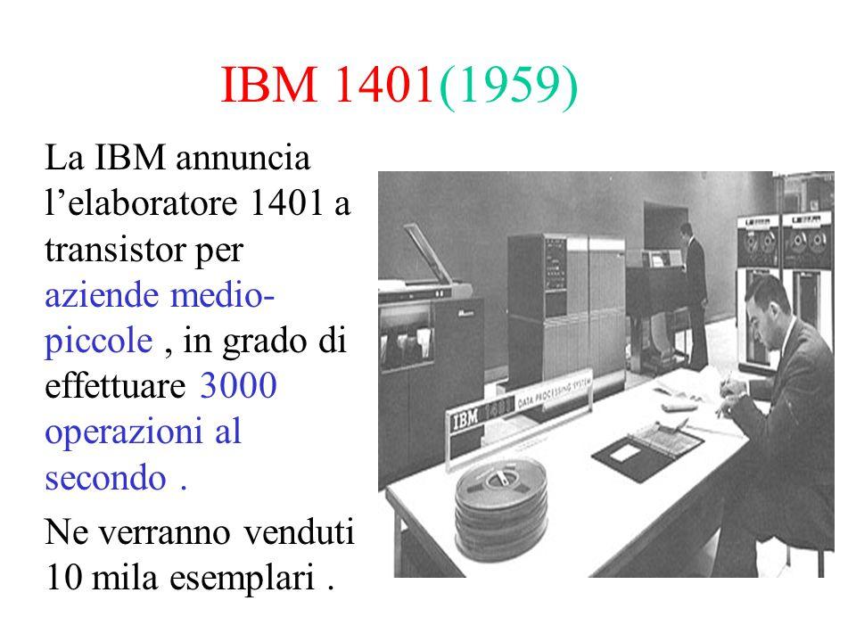 IBM 1401(1959) La IBM annuncia l'elaboratore 1401 a transistor per aziende medio- piccole, in grado di effettuare 3000 operazioni al secondo. Ne verra