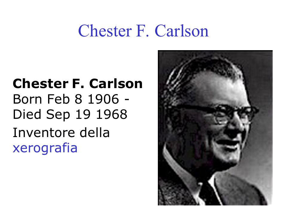 Chester F. Carlson Chester F. Carlson Born Feb 8 1906 - Died Sep 19 1968 Inventore della xerografia