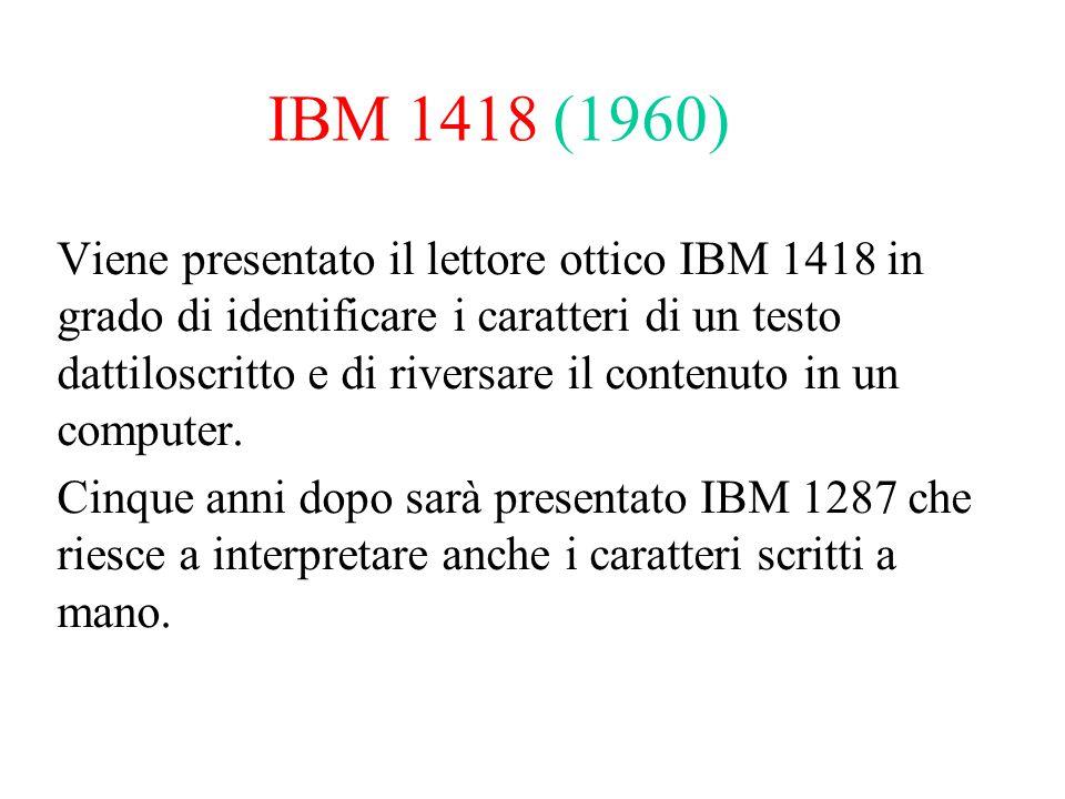 IBM 1418 (1960) Viene presentato il lettore ottico IBM 1418 in grado di identificare i caratteri di un testo dattiloscritto e di riversare il contenut