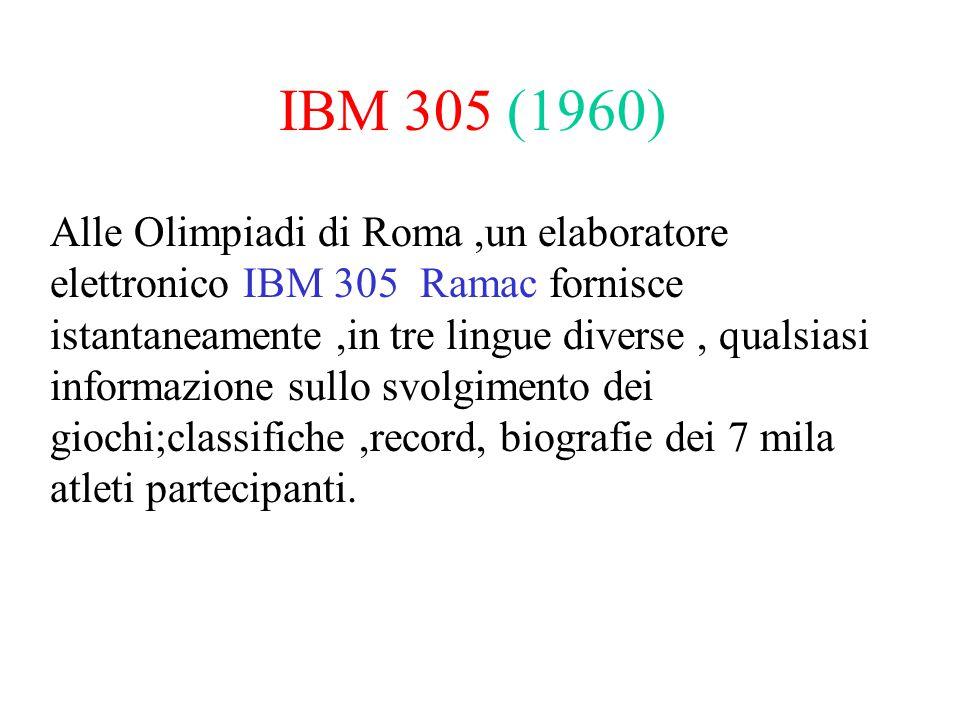 IBM 305 (1960) Alle Olimpiadi di Roma,un elaboratore elettronico IBM 305 Ramac fornisce istantaneamente,in tre lingue diverse, qualsiasi informazione sullo svolgimento dei giochi;classifiche,record, biografie dei 7 mila atleti partecipanti.