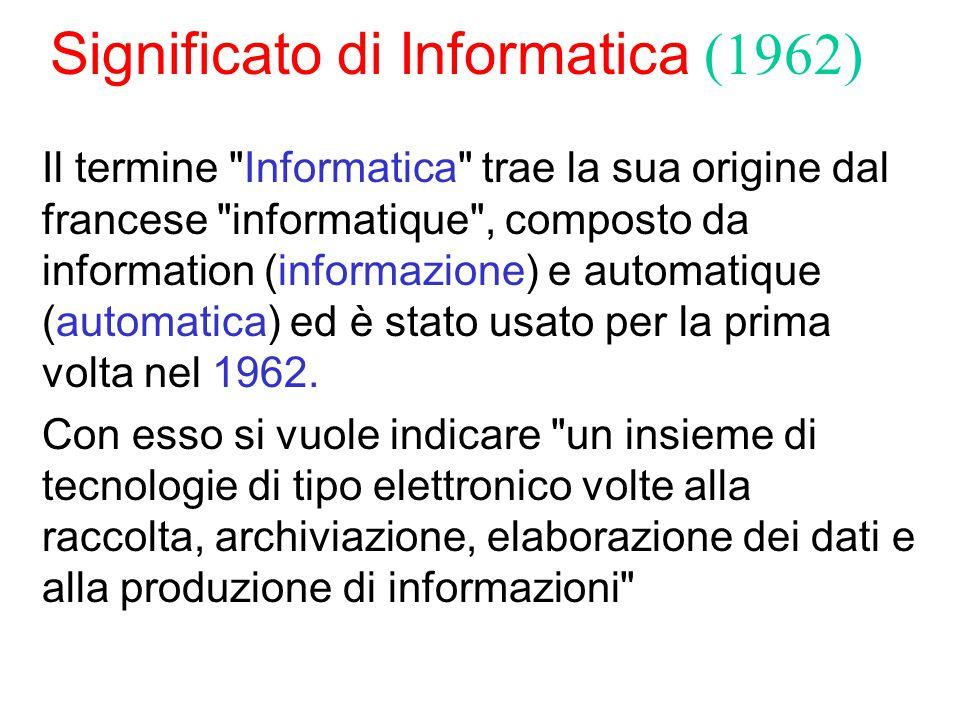 Significato di Informatica (1962) Il termine Informatica trae la sua origine dal francese informatique , composto da information (informazione) e automatique (automatica) ed è stato usato per la prima volta nel 1962.