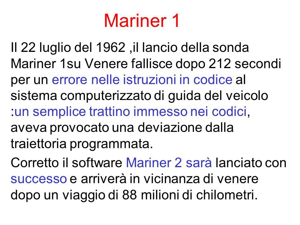 Mariner 1 Il 22 luglio del 1962,il lancio della sonda Mariner 1su Venere fallisce dopo 212 secondi per un errore nelle istruzioni in codice al sistema computerizzato di guida del veicolo :un semplice trattino immesso nei codici, aveva provocato una deviazione dalla traiettoria programmata.