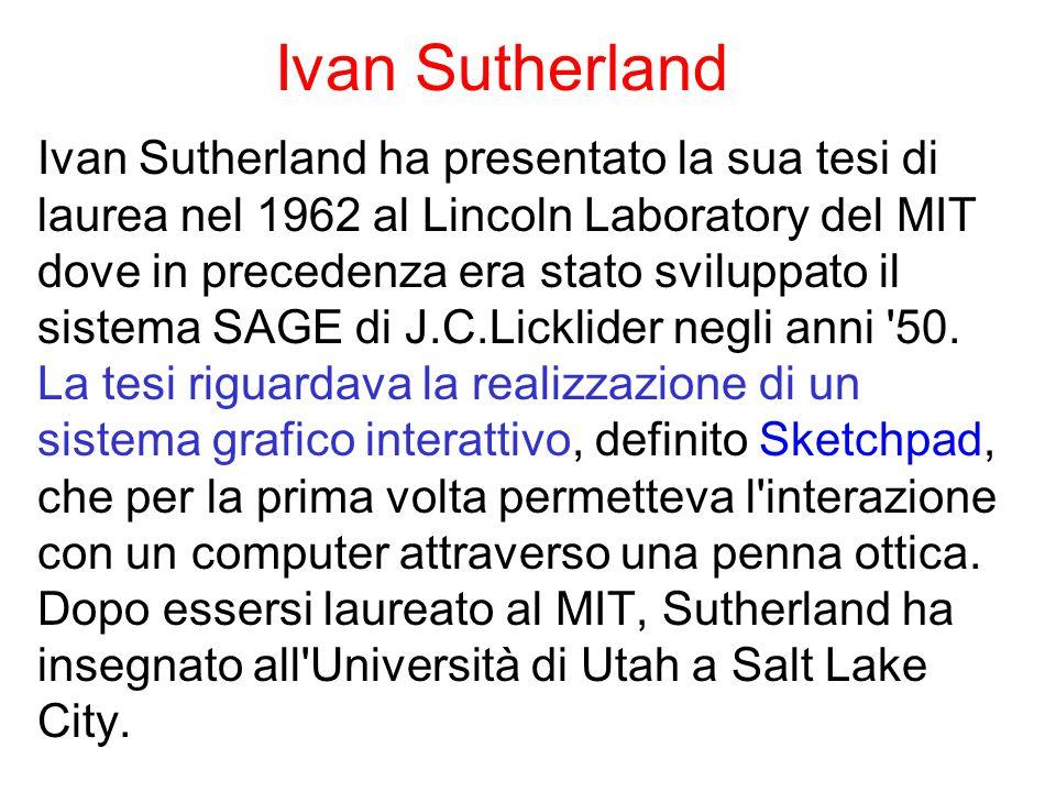 Ivan Sutherland Ivan Sutherland ha presentato la sua tesi di laurea nel 1962 al Lincoln Laboratory del MIT dove in precedenza era stato sviluppato il sistema SAGE di J.C.Licklider negli anni 50.