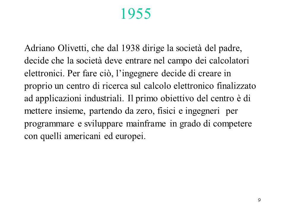 9 Adriano Olivetti, che dal 1938 dirige la società del padre, decide che la società deve entrare nel campo dei calcolatori elettronici. Per fare ciò,