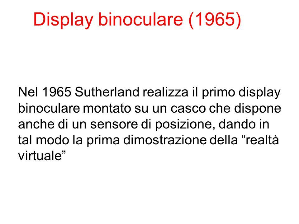 Display binoculare (1965) Nel 1965 Sutherland realizza il primo display binoculare montato su un casco che dispone anche di un sensore di posizione, dando in tal modo la prima dimostrazione della realtà virtuale
