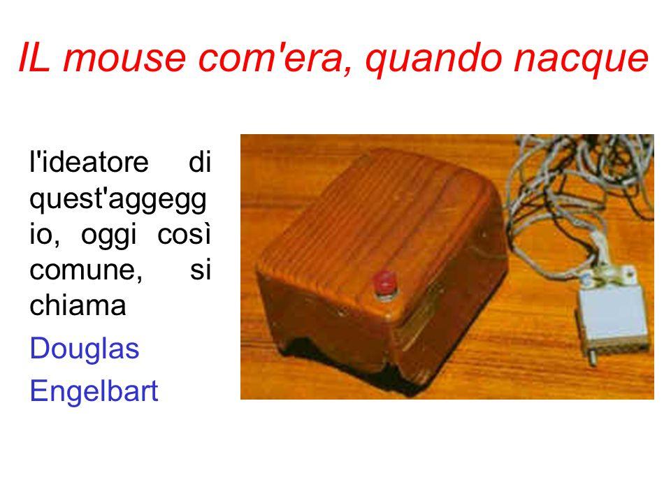 IL mouse com era, quando nacque l ideatore di quest aggegg io, oggi così comune, si chiama Douglas Engelbart