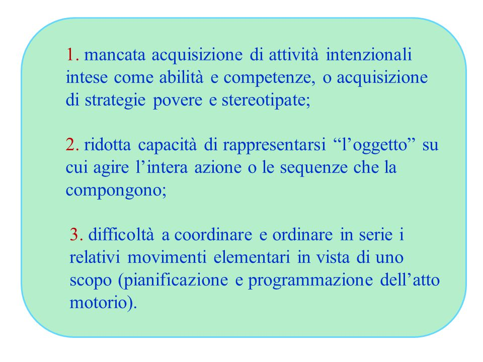 1. mancata acquisizione di attività intenzionali intese come abilità e competenze, o acquisizione di strategie povere e stereotipate; 2. ridotta capac