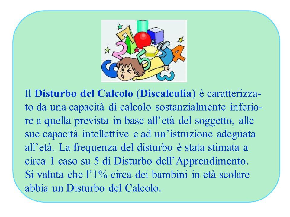 Il Disturbo del Calcolo (Discalculia) è caratterizza- to da una capacità di calcolo sostanzialmente inferio- re a quella prevista in base all'età del soggetto, alle sue capacità intellettive e ad un'istruzione adeguata all'età.
