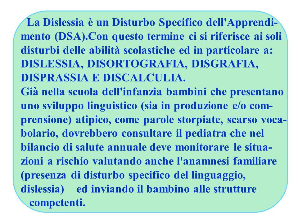 La Dislessia è un Disturbo Specifico dell Apprendi- mento (DSA).Con questo termine ci si riferisce ai soli disturbi delle abilità scolastiche ed in particolare a: DISLESSIA, DISORTOGRAFIA, DISGRAFIA, DISPRASSIA E DISCALCULIA.