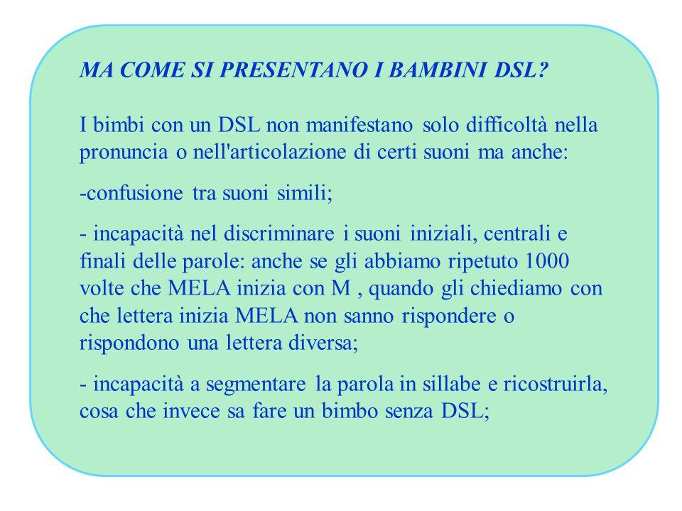 MA COME SI PRESENTANO I BAMBINI DSL? I bimbi con un DSL non manifestano solo difficoltà nella pronuncia o nell'articolazione di certi suoni ma anche: