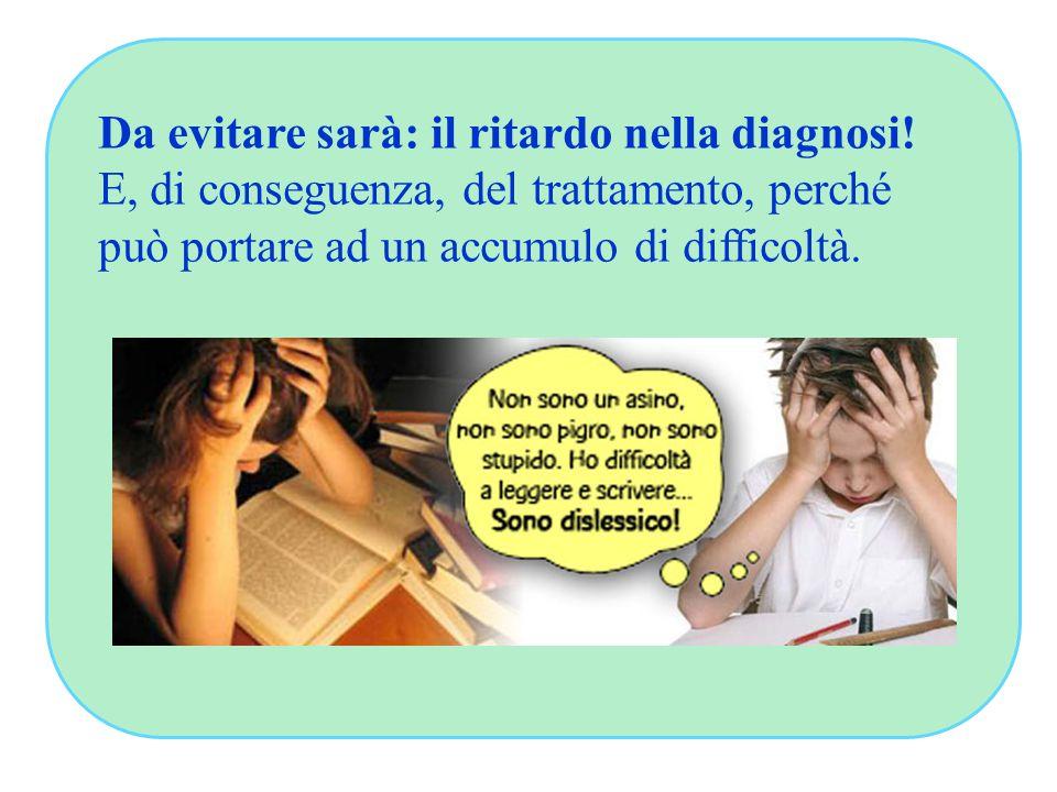 Da evitare sarà: il ritardo nella diagnosi! E, di conseguenza, del trattamento, perché può portare ad un accumulo di difficoltà.