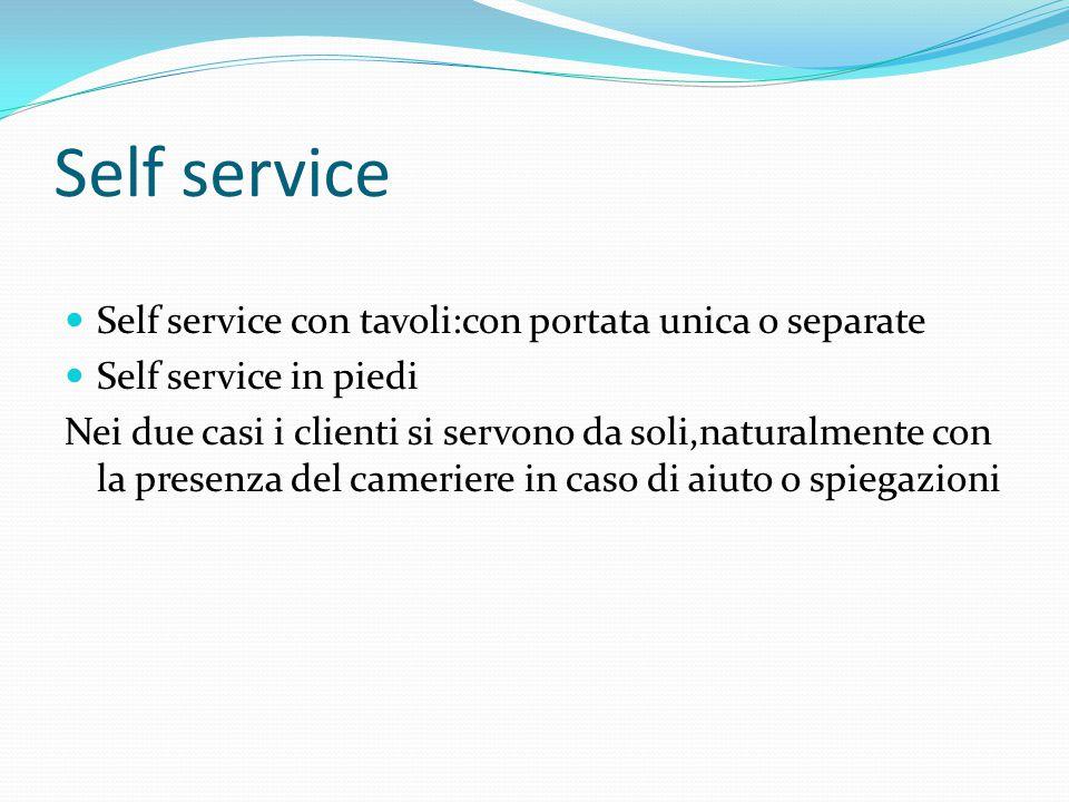 Self service Self service con tavoli:con portata unica o separate Self service in piedi Nei due casi i clienti si servono da soli,naturalmente con la