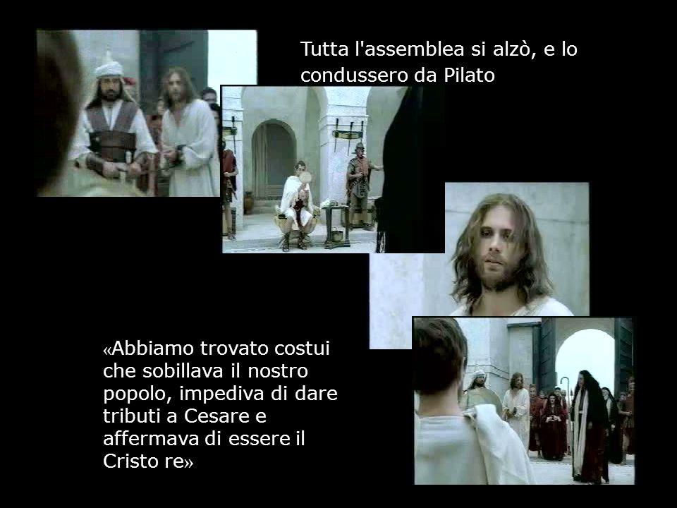 Tutta l assemblea si alzò, e lo condussero da Pilato « Abbiamo trovato costui che sobillava il nostro popolo, impediva di dare tributi a Cesare e affermava di essere il Cristo re »