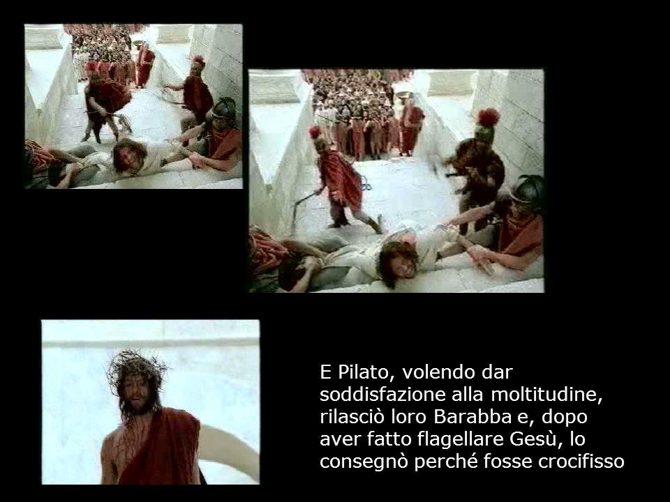 E Pilato, volendo dar soddisfazione alla moltitudine, rilasciò loro Barabba e, dopo aver fatto flagellare Gesù, lo consegnò perché fosse crocifisso
