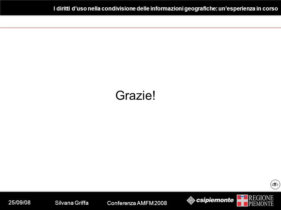 25/09/08 Silvana Griffa Conferenza AMFM 2008 I diritti d'uso nella condivisione delle informazioni geografiche: un'esperienza in corso 29 Grazie!