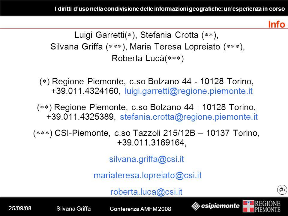 25/09/08 Silvana Griffa Conferenza AMFM 2008 I diritti d'uso nella condivisione delle informazioni geografiche: un'esperienza in corso 35 Info Luigi Garretti(  ), Stefania Crotta (  ), Silvana Griffa (  ), Maria Teresa Lopreiato (  ), Roberta Lucà(  ) (  ) Regione Piemonte, c.so Bolzano 44 - 10128 Torino, +39.011.4324160, luigi.garretti@regione.piemonte.it (  ) Regione Piemonte, c.so Bolzano 44 - 10128 Torino, +39.011.4325389, stefania.crotta@regione.piemonte.it (  ) CSI-Piemonte, c.so Tazzoli 215/12B – 10137 Torino, +39.011.3169164, silvana.griffa@csi.it mariateresa.lopreiato@csi.it roberta.luca@csi.it