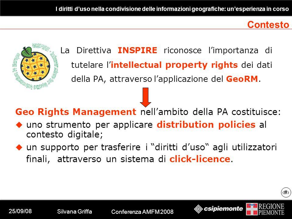 25/09/08 Silvana Griffa Conferenza AMFM 2008 I diritti d'uso nella condivisione delle informazioni geografiche: un'esperienza in corso 5 La Direttiva INSPIRE riconosce l'importanza di tutelare l'intellectual property rights dei dati della PA, attraverso l'applicazione del GeoRM.