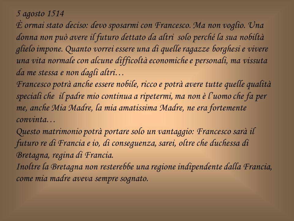 5 agosto 1514 È ormai stato deciso: devo sposarmi con Francesco. Ma non voglio. Una donna non può avere il futuro dettato da altri solo perché la sua