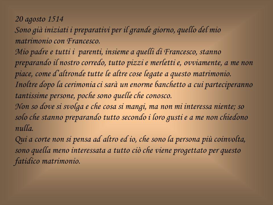 20 agosto 1514 Sono già iniziati i preparativi per il grande giorno, quello del mio matrimonio con Francesco. Mio padre e tutti i parenti, insieme a q