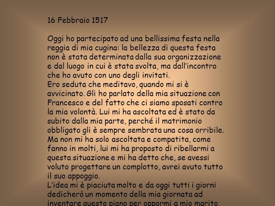 16 Febbraio 1517 Oggi ho partecipato ad una bellissima festa nella reggia di mia cugina: la bellezza di questa festa non è stata determinata dalla sua