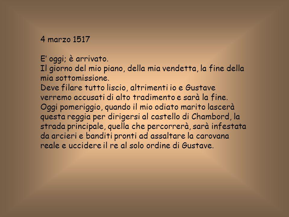 4 marzo 1517 E' oggi; è arrivato. Il giorno del mio piano, della mia vendetta, la fine della mia sottomissione. Deve filare tutto liscio, altrimenti i