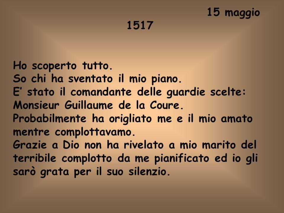 15 maggio 1517 Ho scoperto tutto. So chi ha sventato il mio piano. E' stato il comandante delle guardie scelte: Monsieur Guillaume de la Coure. Probab