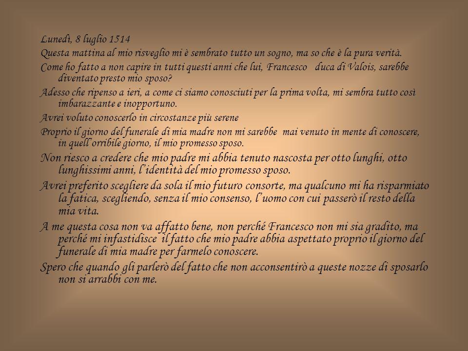 Martedì, 9 Luglio 1514 Questo pomeriggio ho rivisto Francesco e lui mi ha parlato di come si svolgeranno le nostre nozze; io mi sono finta interessata, ma dentro di me non provavo alcun interesse.