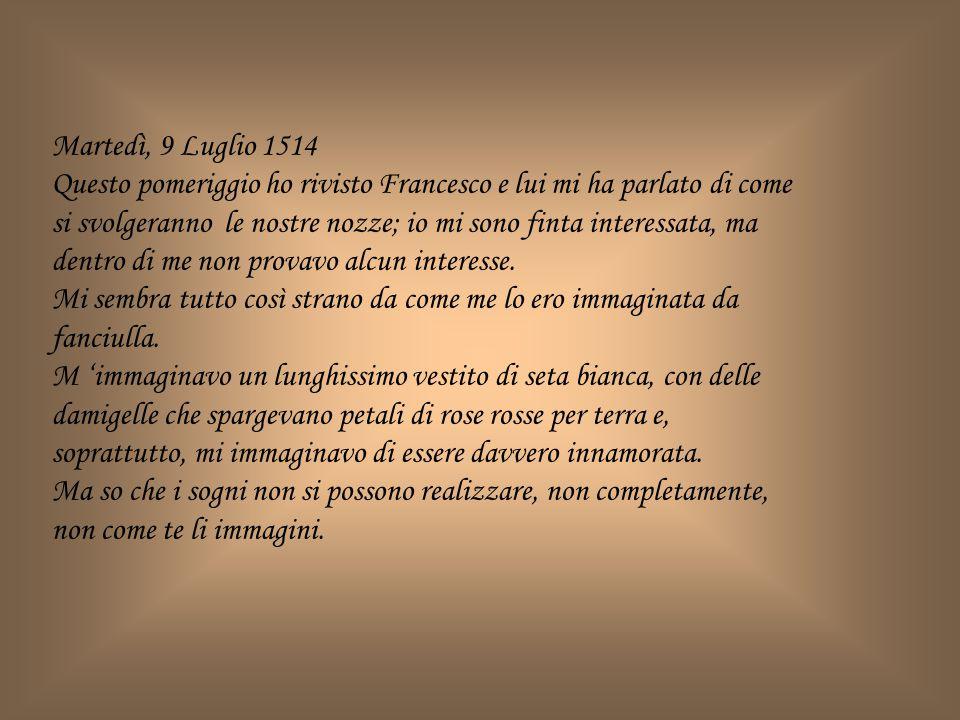 Martedì, 9 Luglio 1514 Questo pomeriggio ho rivisto Francesco e lui mi ha parlato di come si svolgeranno le nostre nozze; io mi sono finta interessata