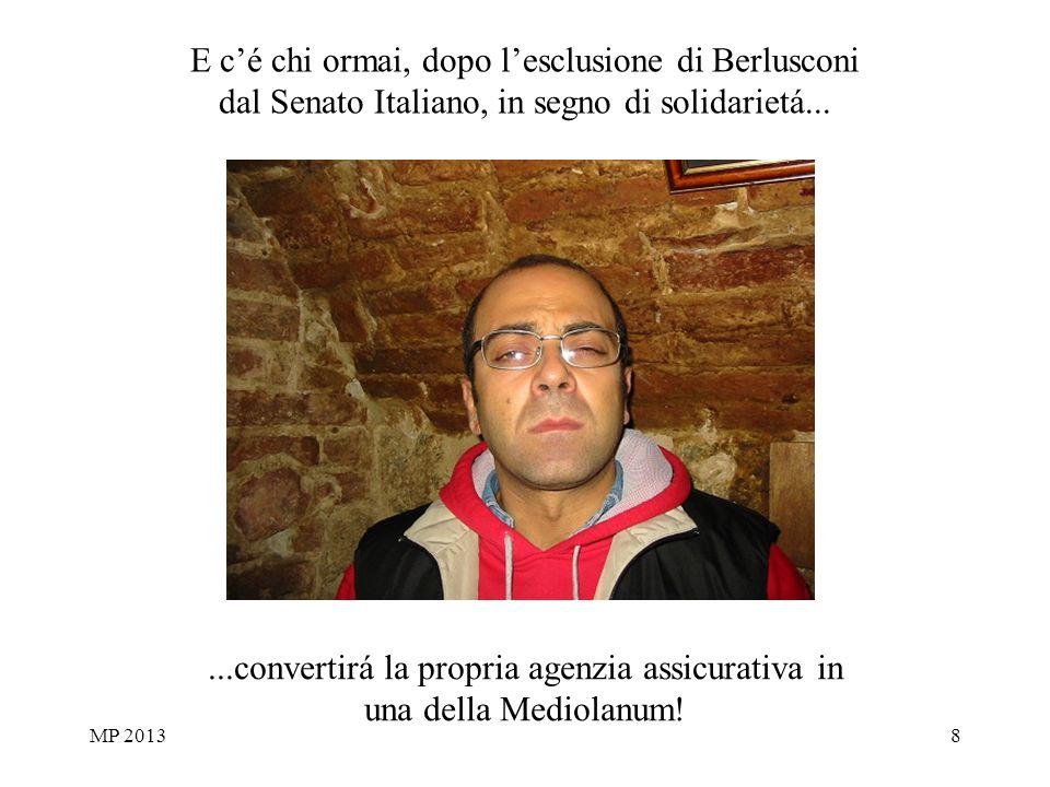 MP 20138 E c'é chi ormai, dopo l'esclusione di Berlusconi dal Senato Italiano, in segno di solidarietá......convertirá la propria agenzia assicurativa in una della Mediolanum!